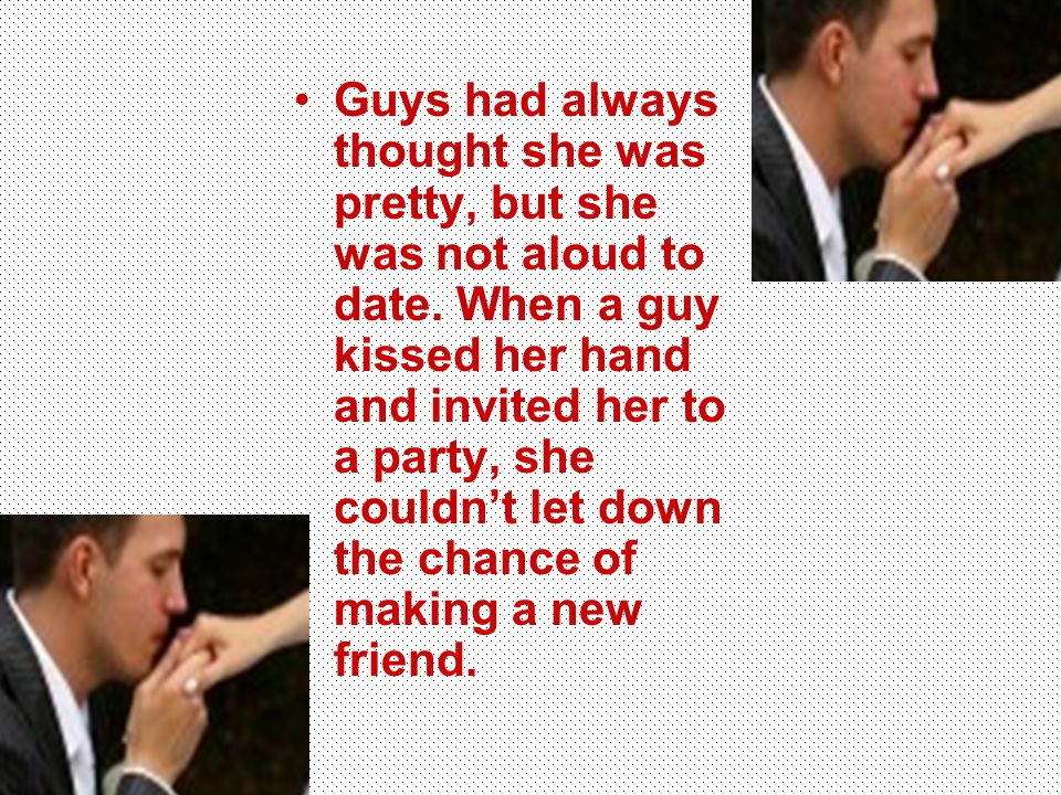 Guys had always thought she was pretty, but she was not aloud to date. When a guy kissed her hand and invited her to a party, she couldn't let down th