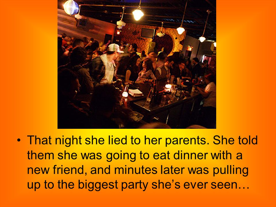 That night she lied to her parents. She told them she was going to eat dinner with a new friend, and minutes later was pulling up to the biggest party