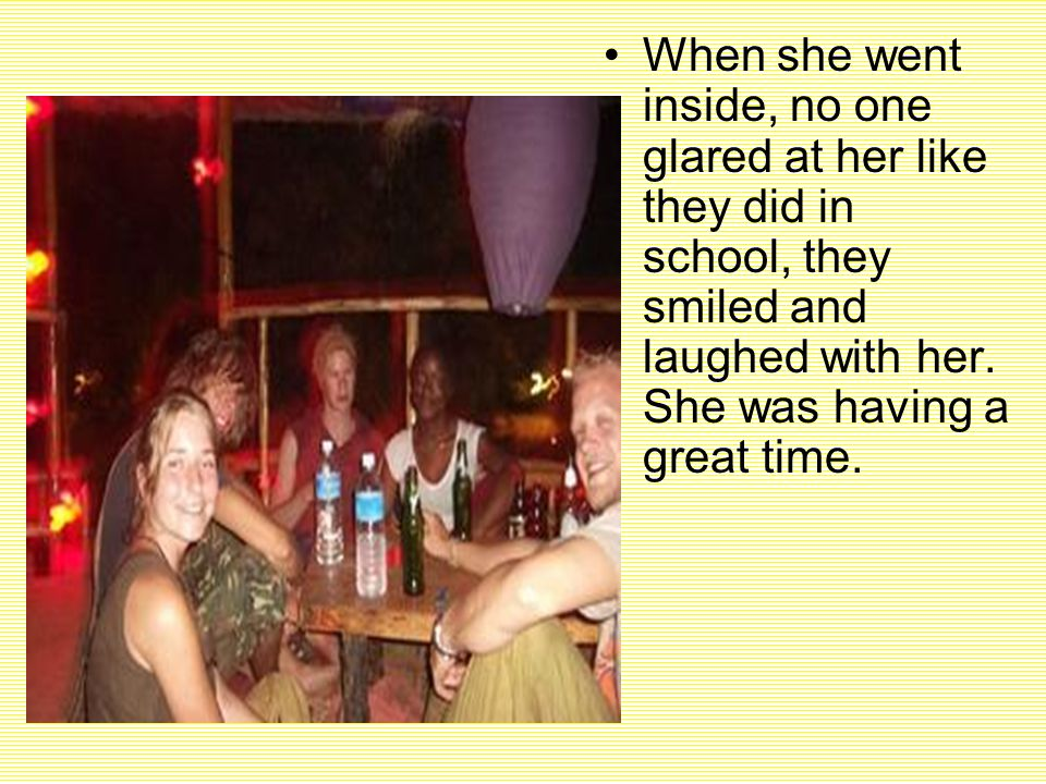 When she went inside, no one glared at her like they did in school, they smiled and laughed with her.