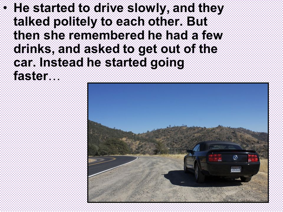 He started to drive slowly, and they talked politely to each other. But then she remembered he had a few drinks, and asked to get out of the car. Inst