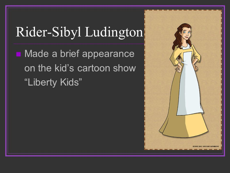 Rider-Sibyl Ludington Made a brief appearance on the kid's cartoon show Liberty Kids