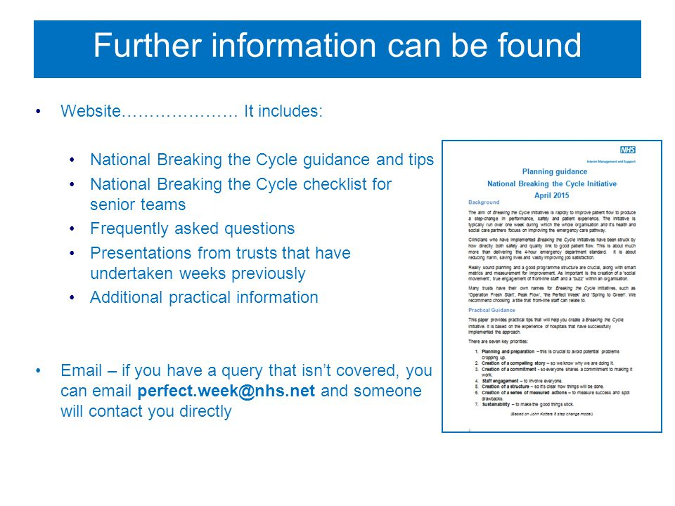 Further information can be found Website………………… It includes: National Breaking the Cycle guidance and tips National Breaking the Cycle checklist for senior teams Frequently asked questions Presentations from trusts that have undertaken weeks previously Additional practical information Email – if you have a query that isn't covered, you can email perfect.week@nhs.net and someone will contact you directly