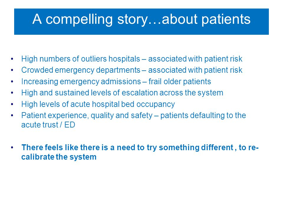 A compelling story…about patients High numbers of outliers hospitals – associated with patient risk Crowded emergency departments – associated with patient risk Increasing emergency admissions – frail older patients High and sustained levels of escalation across the system High levels of acute hospital bed occupancy Patient experience, quality and safety – patients defaulting to the acute trust / ED There feels like there is a need to try something different, to re- calibrate the system
