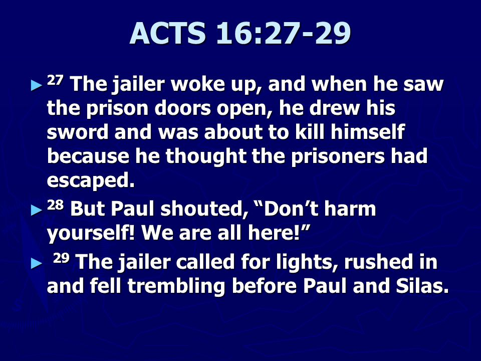 ACTS 16:27-29 ► 27 The jailer woke up, and when he saw the prison doors open, he drew his sword and was about to kill himself because he thought the prisoners had escaped.