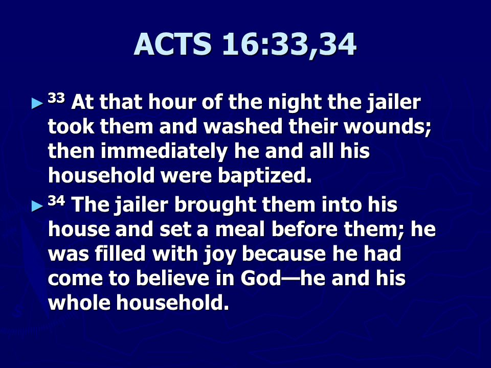 ACTS 16:33,34 ► 33 At that hour of the night the jailer took them and washed their wounds; then immediately he and all his household were baptized.