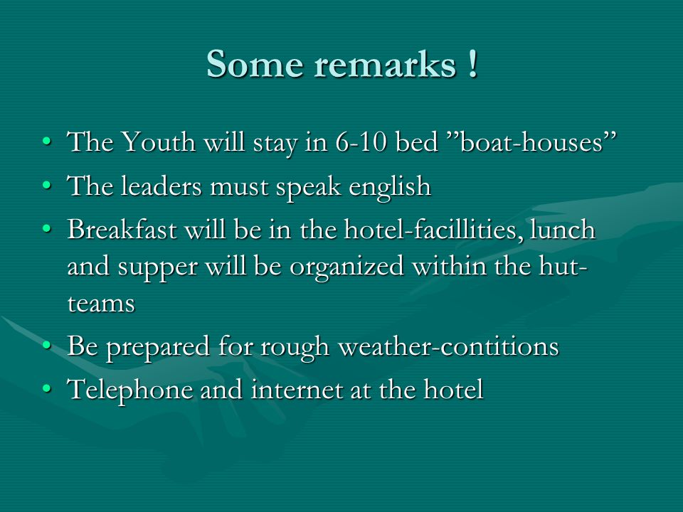 The Youth will stay in 6-10 bed boat-houses The Youth will stay in 6-10 bed boat-houses The leaders must speak englishThe leaders must speak english Breakfast will be in the hotel-facillities, lunch and supper will be organized within the hut- teamsBreakfast will be in the hotel-facillities, lunch and supper will be organized within the hut- teams Be prepared for rough weather-contitionsBe prepared for rough weather-contitions Telephone and internet at the hotelTelephone and internet at the hotel Some remarks !