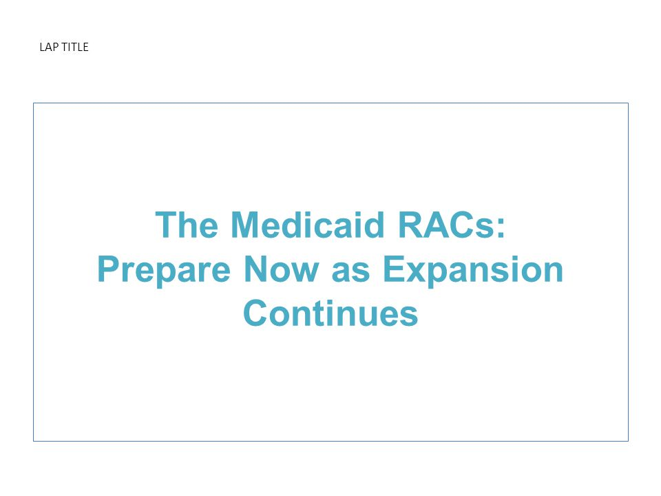 LAP TITLE The Medicaid RACs: Prepare Now as Expansion Continues
