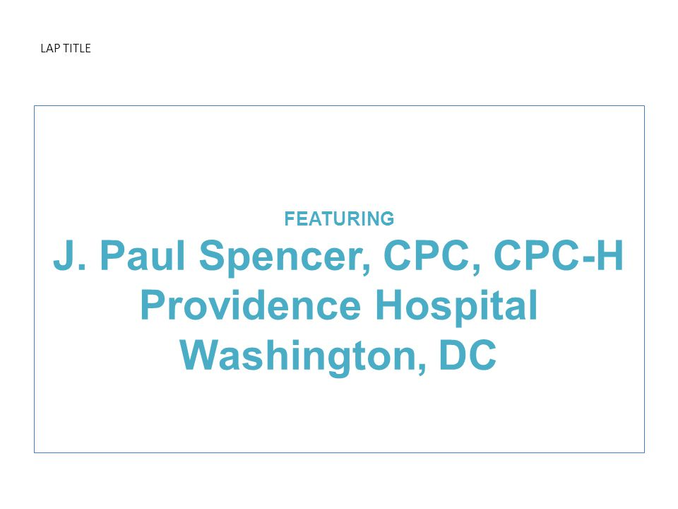 LAP TITLE FEATURING J. Paul Spencer, CPC, CPC-H Providence Hospital Washington, DC