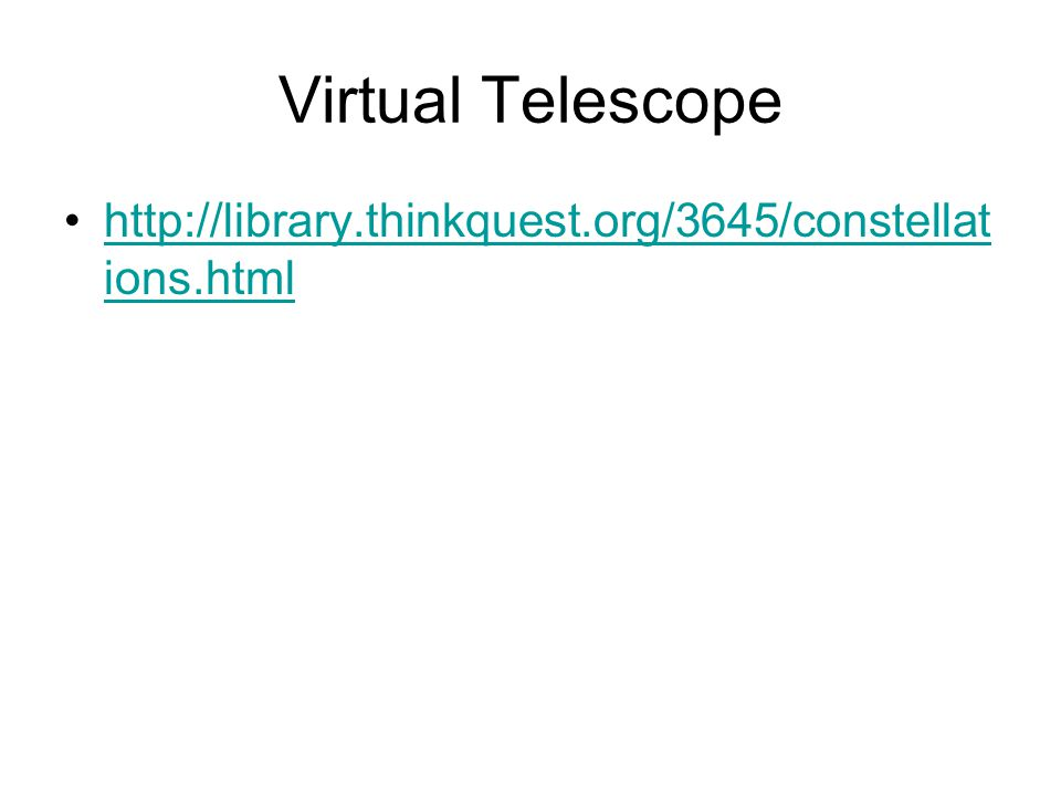 Virtual Telescope http://library.thinkquest.org/3645/constellat ions.htmlhttp://library.thinkquest.org/3645/constellat ions.html