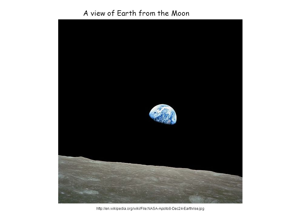 http://en.wikipedia.org/wiki/File:NASA-Apollo8-Dec24-Earthrise.jpg A view of Earth from the Moon