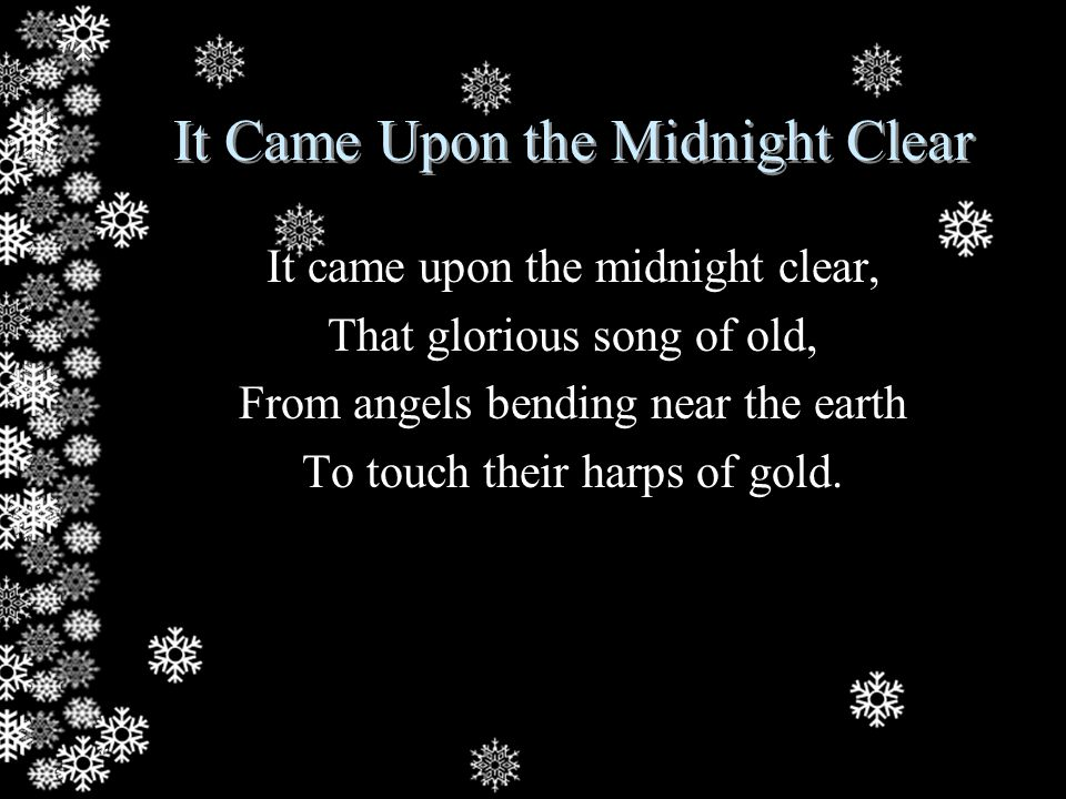 It Came Upon the Midnight Clear Peace on the earth, goodwill to men, From heaven's all gracious King! The world in solemn stillness lay To hear the angels sing.