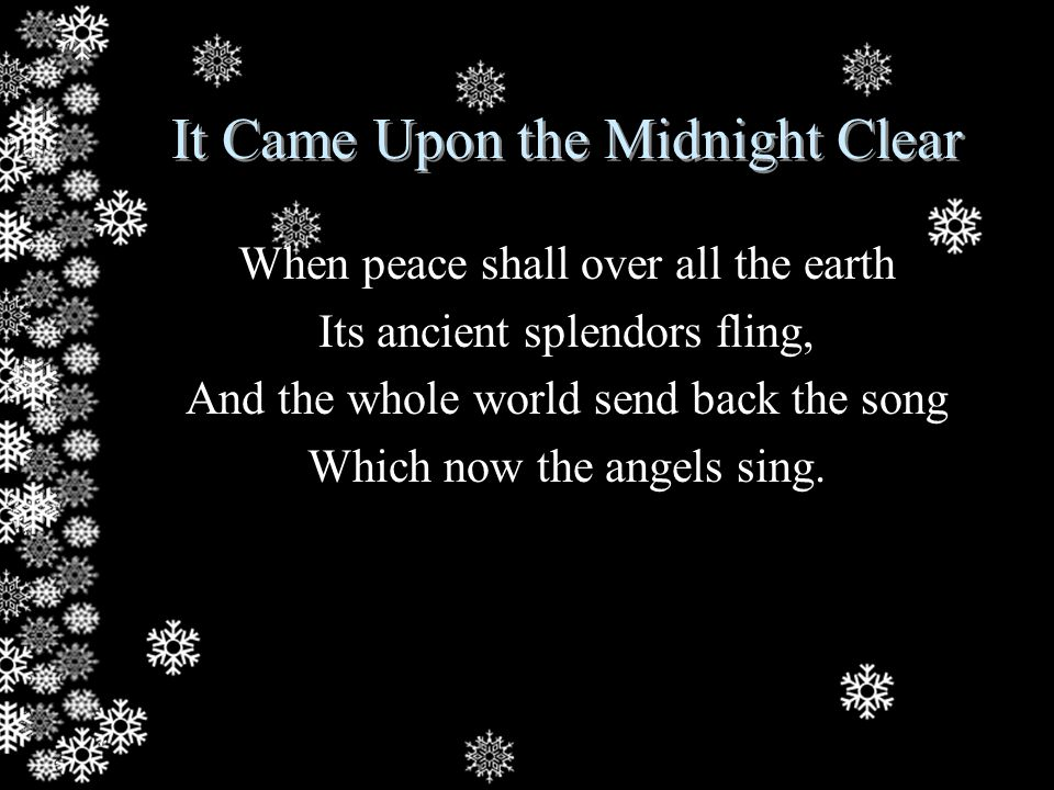 It Came Upon the Midnight Clear When peace shall over all the earth Its ancient splendors fling, And the whole world send back the song Which now the angels sing.