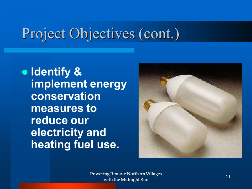 Powering Remote Northern Villages with the Midnight Sun 11 Project Objectives (cont.) Identify & implement energy conservation measures to reduce our electricity and heating fuel use.