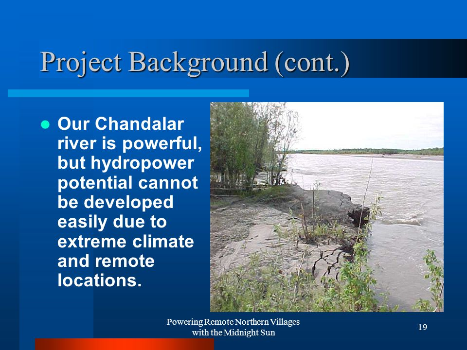 Powering Remote Northern Villages with the Midnight Sun 19 Project Background (cont.) Our Chandalar river is powerful, but hydropower potential cannot be developed easily due to extreme climate and remote locations.