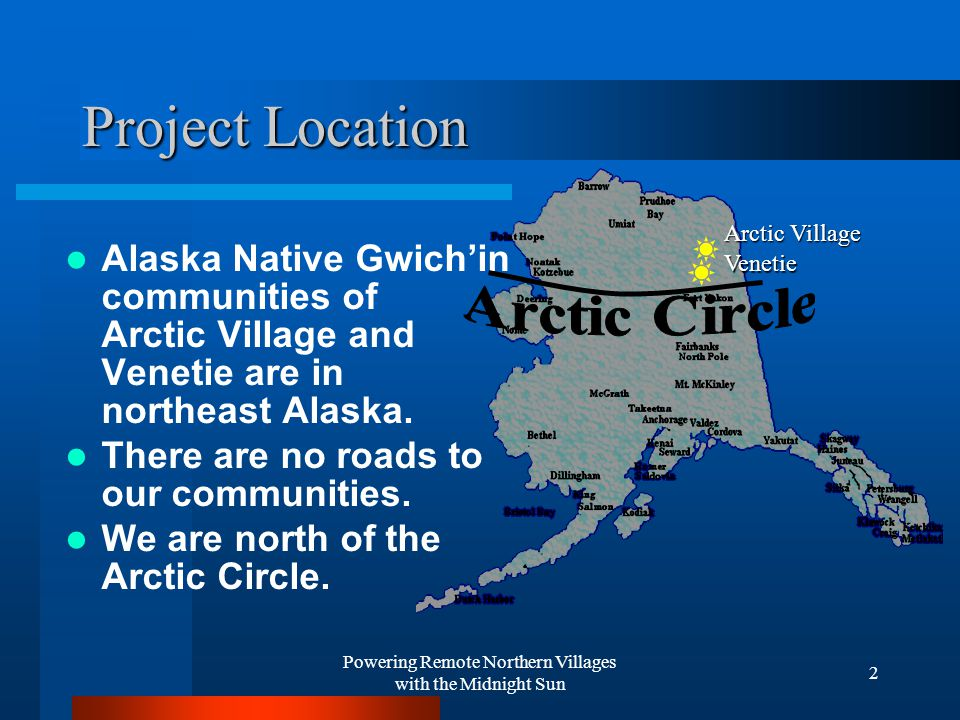 Powering Remote Northern Villages with the Midnight Sun 2 Project Location Alaska Native Gwich'in communities of Arctic Village and Venetie are in northeast Alaska.