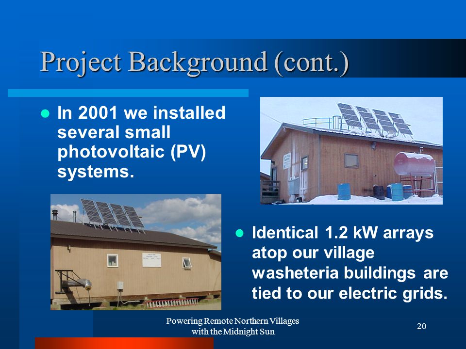 Powering Remote Northern Villages with the Midnight Sun 20 Project Background (cont.) In 2001 we installed several small photovoltaic (PV) systems.