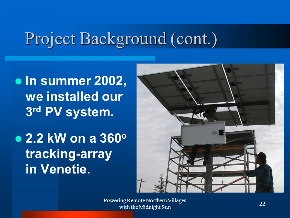 Powering Remote Northern Villages with the Midnight Sun 22 Project Background (cont.) In summer 2002, we installed our 3 rd PV system.