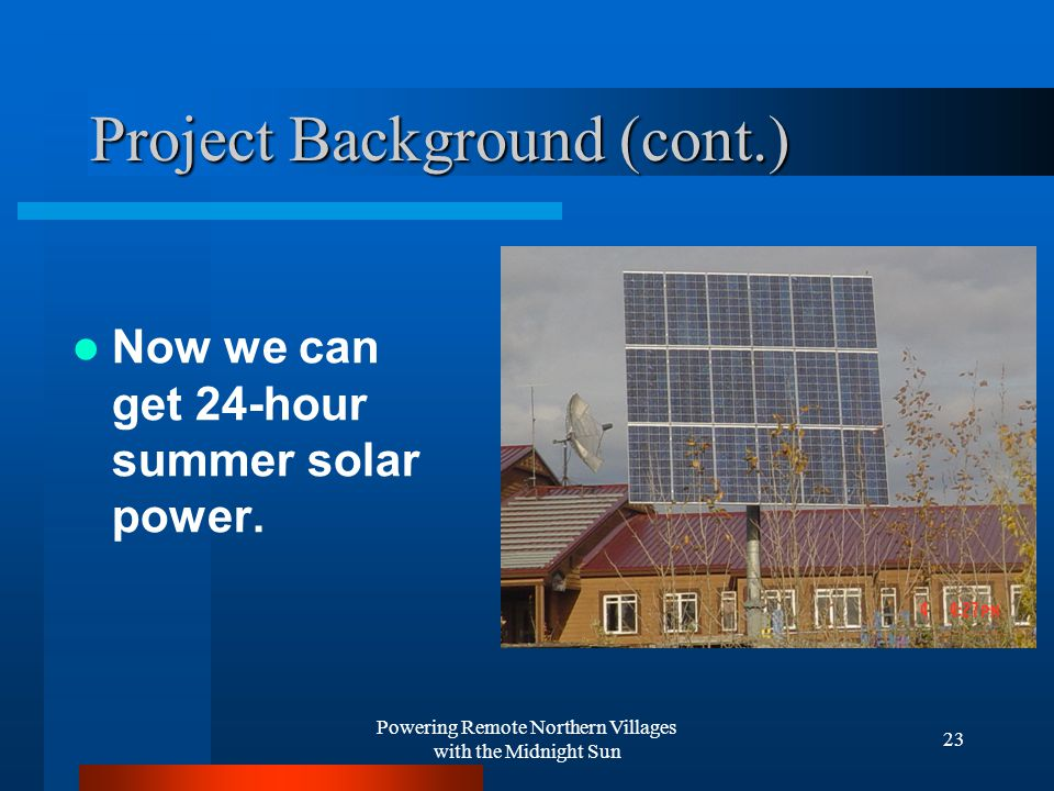 Powering Remote Northern Villages with the Midnight Sun 23 Project Background (cont.) Now we can get 24-hour summer solar power.