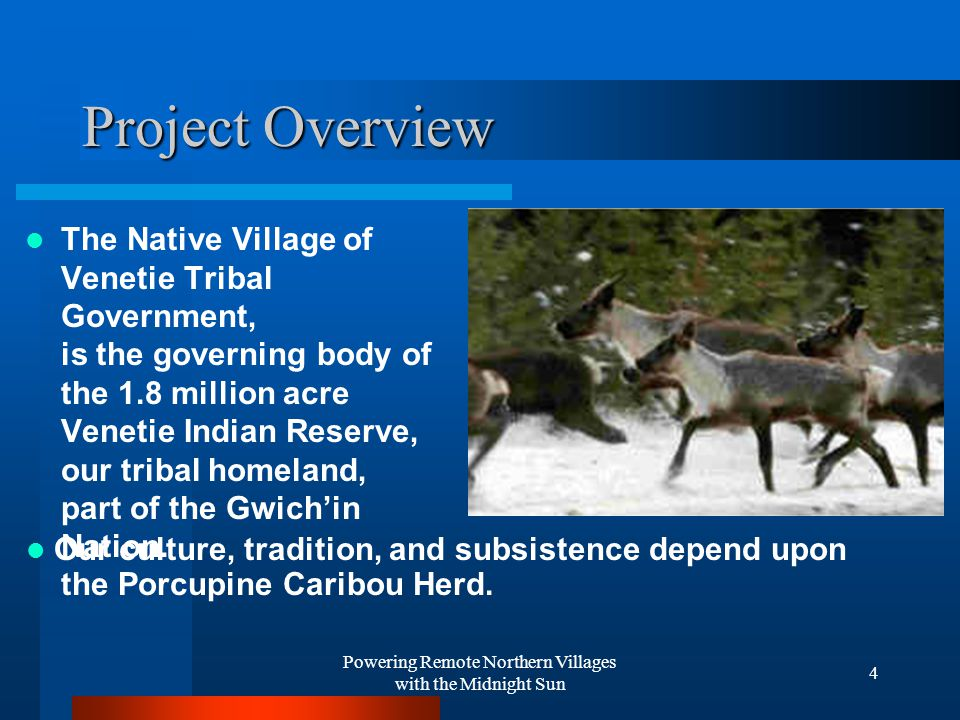 Powering Remote Northern Villages with the Midnight Sun 4 Project Overview The Native Village of Venetie Tribal Government, is the governing body of the 1.8 million acre Venetie Indian Reserve, our tribal homeland, part of the Gwich'in Nation.