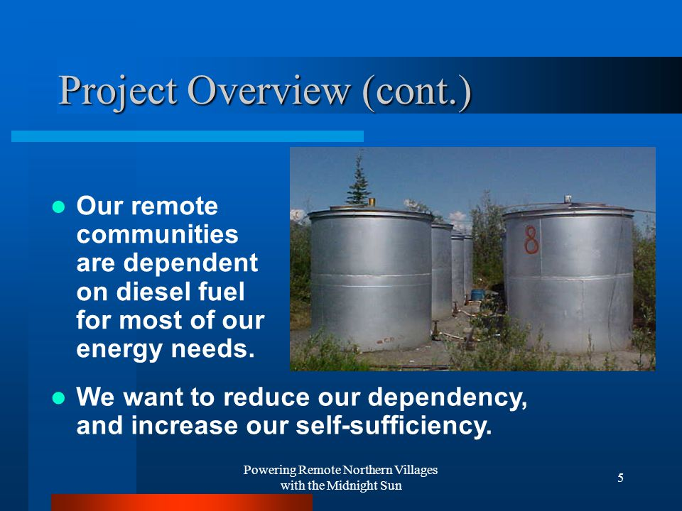 Powering Remote Northern Villages with the Midnight Sun 5 Project Overview (cont.) Our remote communities are dependent on diesel fuel for most of our energy needs.