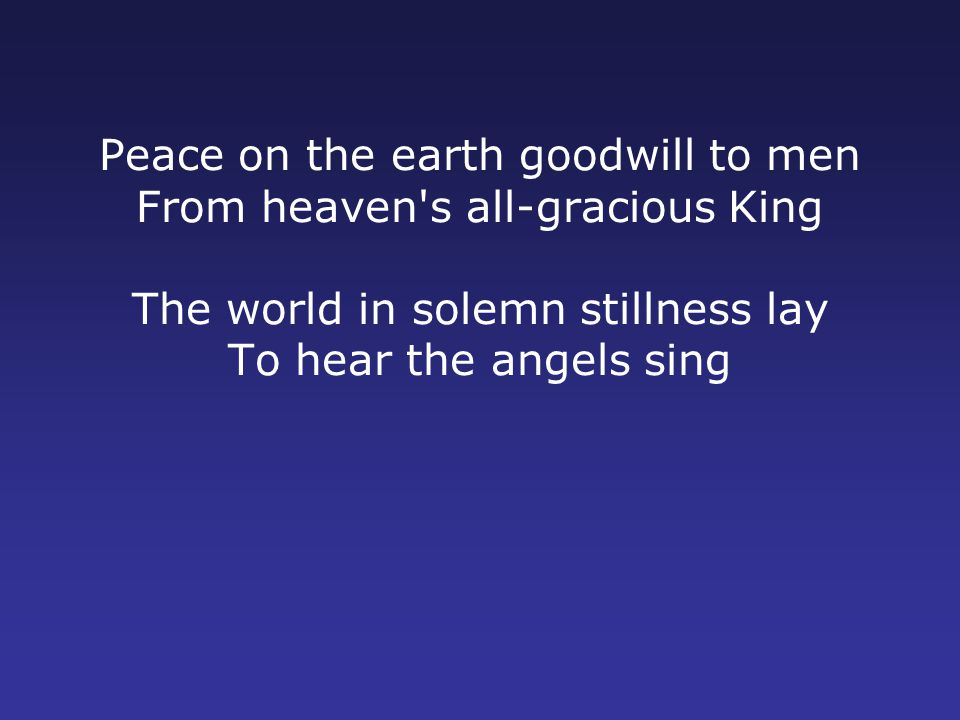 Peace on the earth goodwill to men From heaven s all-gracious King The world in solemn stillness lay To hear the angels sing