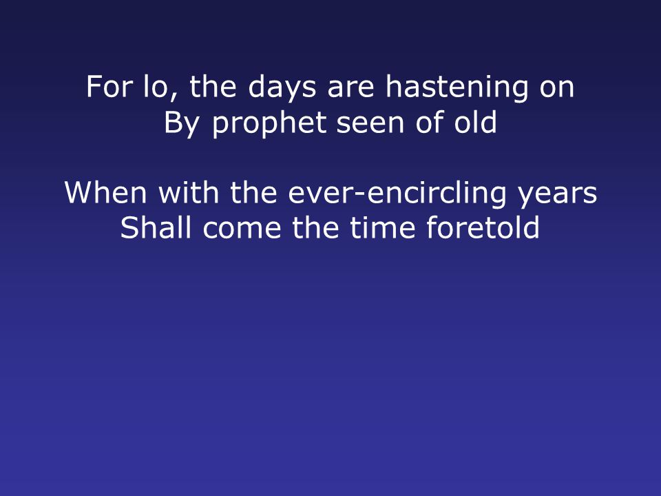 For lo, the days are hastening on By prophet seen of old When with the ever-encircling years Shall come the time foretold