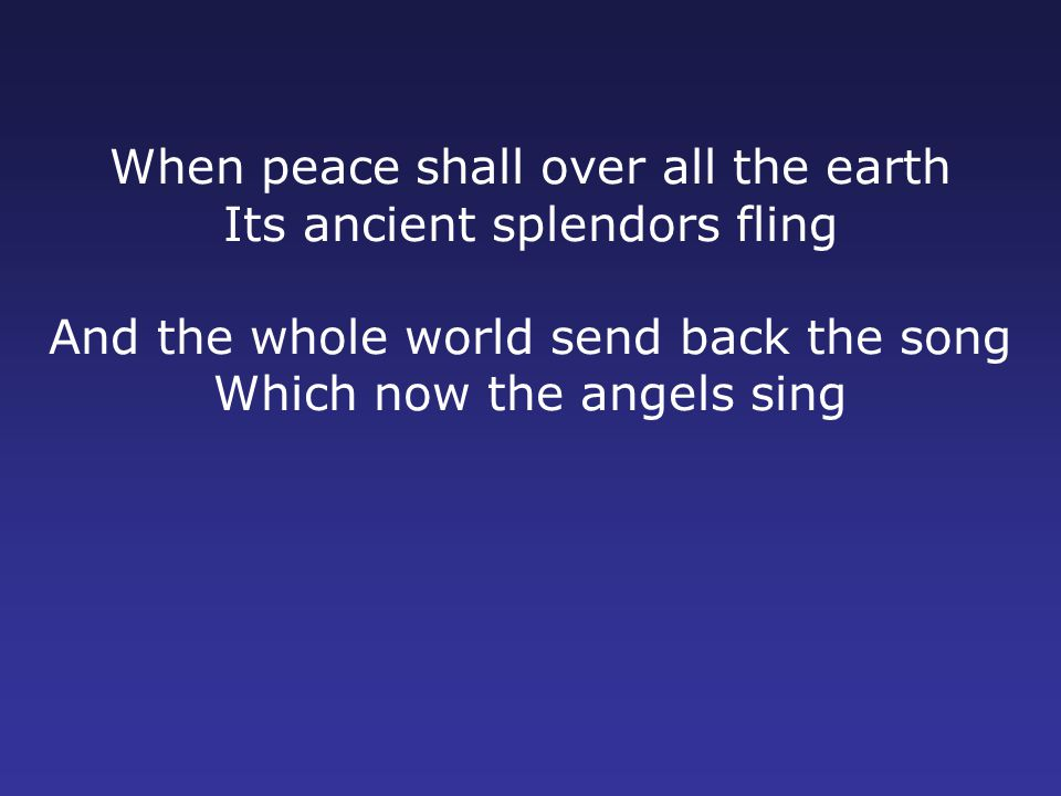 When peace shall over all the earth Its ancient splendors fling And the whole world send back the song Which now the angels sing