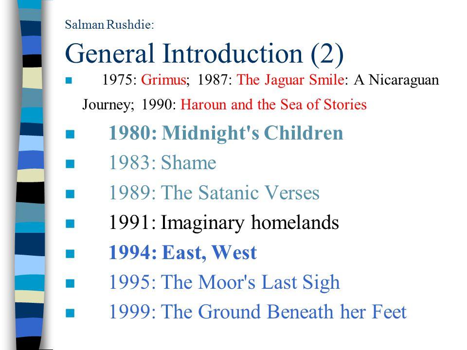 Salman Rushdie: General Introduction (2) n 1975: Grimus; 1987: The Jaguar Smile: A Nicaraguan Journey; 1990: Haroun and the Sea of Stories n 1980: Midnight s Children n 1983: Shame n 1989: The Satanic Verses n 1991: Imaginary homelands n 1994: East, West n 1995: The Moor s Last Sigh n 1999: The Ground Beneath her Feet