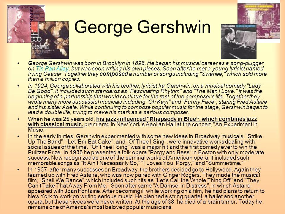 George Gershwin George Gershwin was born in Brooklyn in 1898.