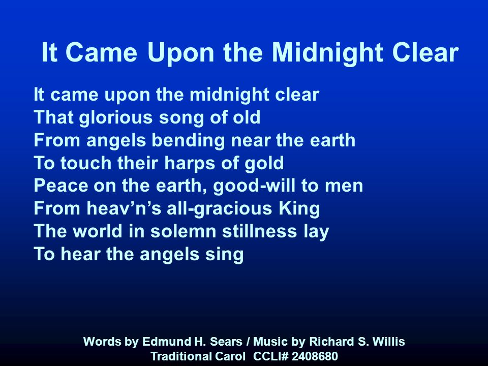 It Came Upon the Midnight Clear It came upon the midnight clear That glorious song of old From angels bending near the earth To touch their harps of gold Peace on the earth, good-will to men From heav'n's all-gracious King The world in solemn stillness lay To hear the angels sing Words by Edmund H.
