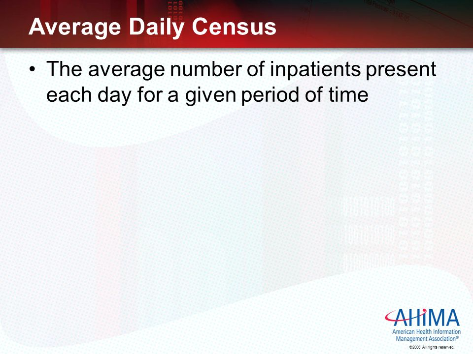 ©2006 All rights reserved. Average Daily Census The average number of inpatients present each day for a given period of time