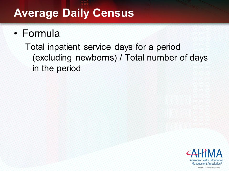 ©2006 All rights reserved. Average Daily Census Formula Total inpatient service days for a period (excluding newborns) / Total number of days in the p
