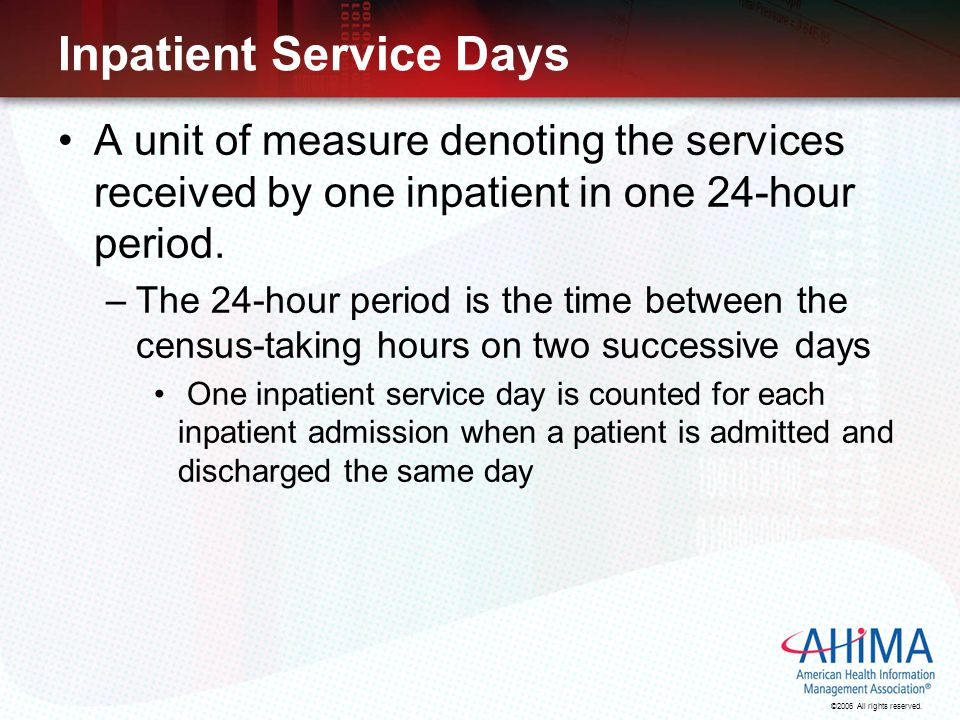 ©2006 All rights reserved. Inpatient Service Days A unit of measure denoting the services received by one inpatient in one 24-hour period. –The 24-hou