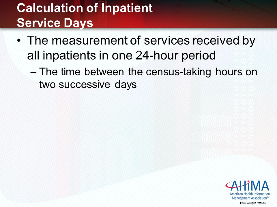 ©2006 All rights reserved. Calculation of Inpatient Service Days The measurement of services received by all inpatients in one 24-hour period –The tim