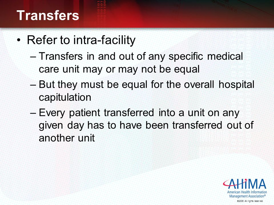 ©2006 All rights reserved. Transfers Refer to intra-facility –Transfers in and out of any specific medical care unit may or may not be equal –But they