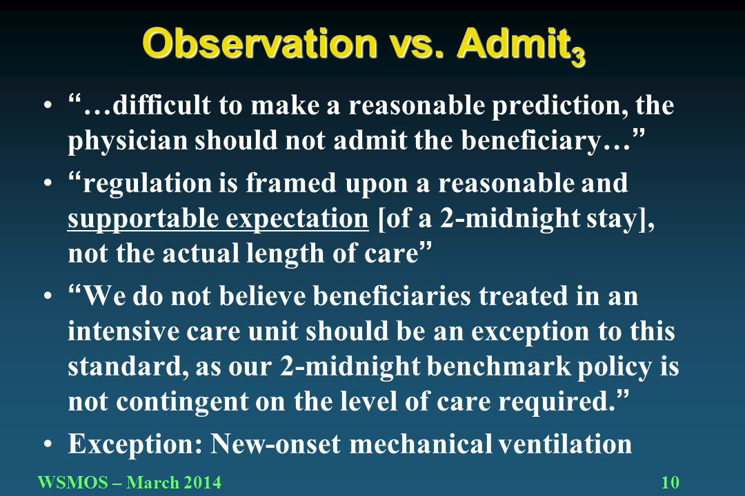 10WSMOS – March 2014 …difficult to make a reasonable prediction, the physician should not admit the beneficiary… regulation is framed upon a reasonable and supportable expectation [of a 2-midnight stay], not the actual length of care We do not believe beneficiaries treated in an intensive care unit should be an exception to this standard, as our 2-midnight benchmark policy is not contingent on the level of care required. Exception: New-onset mechanical ventilation Observation vs.