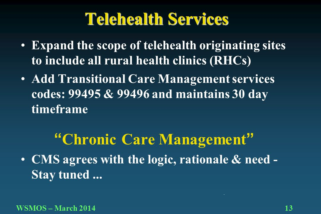 13WSMOS – March 2014 Expand the scope of telehealth originating sites to include all rural health clinics (RHCs) Add Transitional Care Management services codes: 99495 & 99496 and maintains 30 day timeframe Chronic Care Management CMS agrees with the logic, rationale & need - Stay tuned...