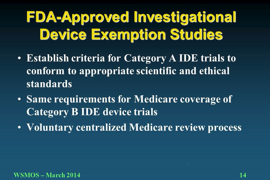 14WSMOS – March 2014 Establish criteria for Category A IDE trials to conform to appropriate scientific and ethical standards Same requirements for Medicare coverage of Category B IDE device trials Voluntary centralized Medicare review process FDA-Approved Investigational Device Exemption Studies