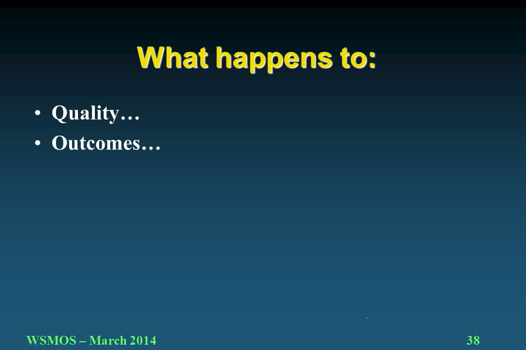 38WSMOS – March 2014 Quality… Outcomes… What happens to: