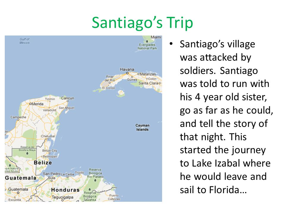 Santiago's Trip Santiago's village was attacked by soldiers. Santiago was told to run with his 4 year old sister, go as far as he could, and tell the