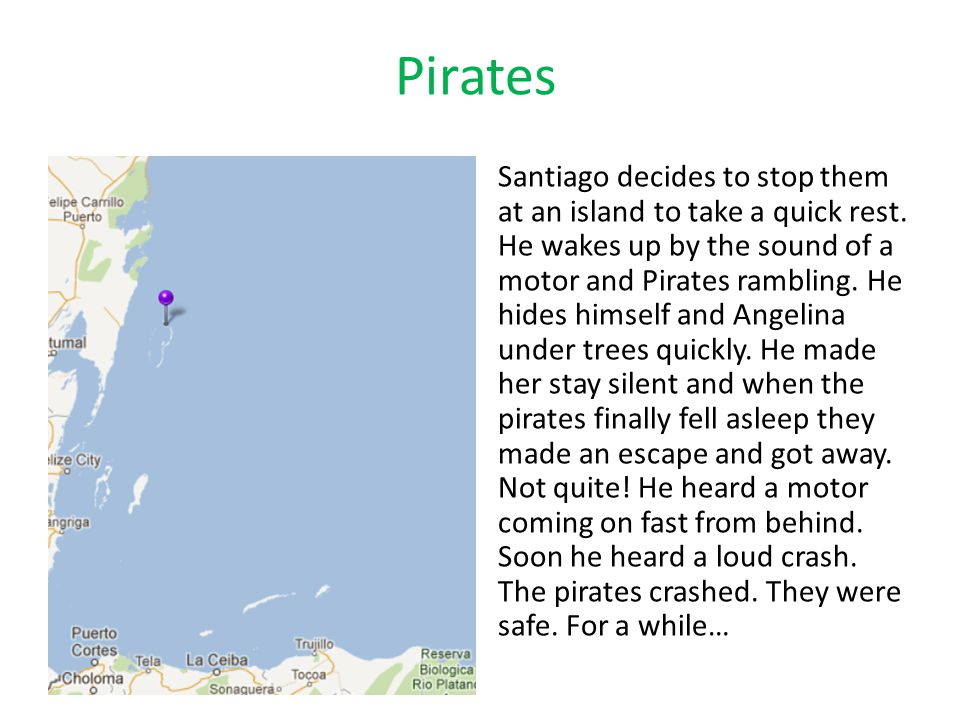 Pirates Santiago decides to stop them at an island to take a quick rest. He wakes up by the sound of a motor and Pirates rambling. He hides himself an