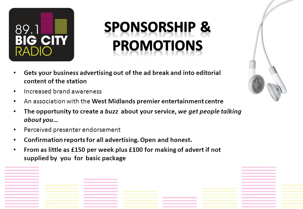 Gets your business advertising out of the ad break and into editorial content of the station Increased brand awareness An association with the West Midlands premier entertainment centre The opportunity to create a buzz about your service, we get people talking about you… Perceived presenter endorsement Confirmation reports for all advertising.
