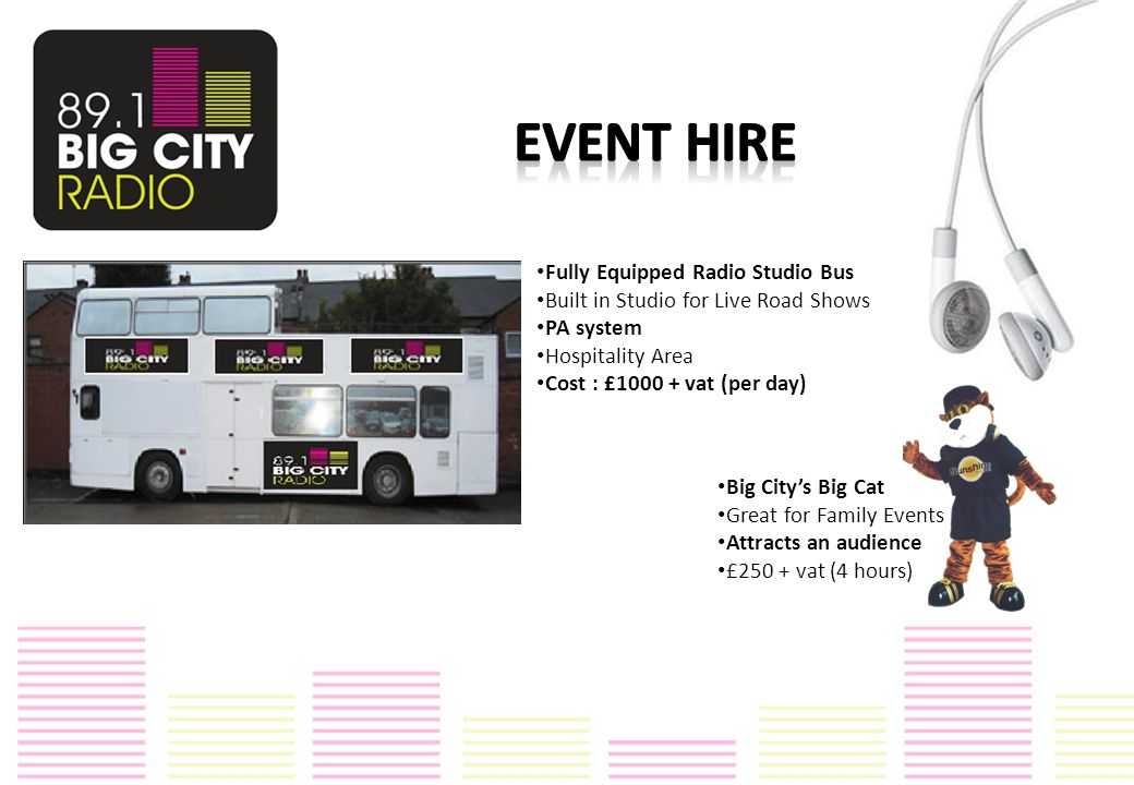 Fully Equipped Radio Studio Bus Built in Studio for Live Road Shows PA system Hospitality Area Cost : £1000 + vat (per day) Big City's Big Cat Great for Family Events Attracts an audience £250 + vat (4 hours)
