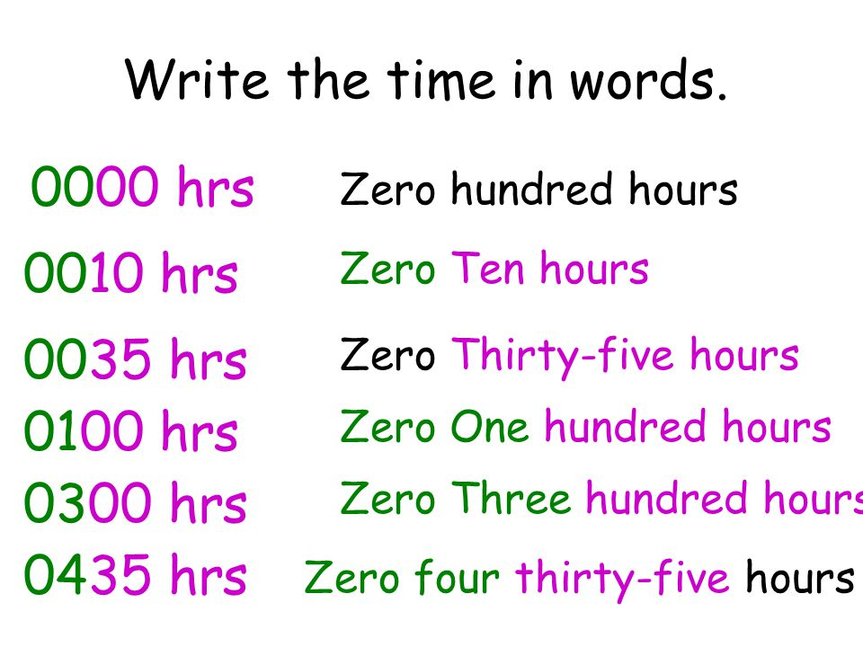 Write the time in words. 0000 hrs Zero hundred hours 0010 hrs Zero Ten hours 0035 hrs Zero Thirty-five hours 0100 hrs Zero One hundred hours 0300 hrs