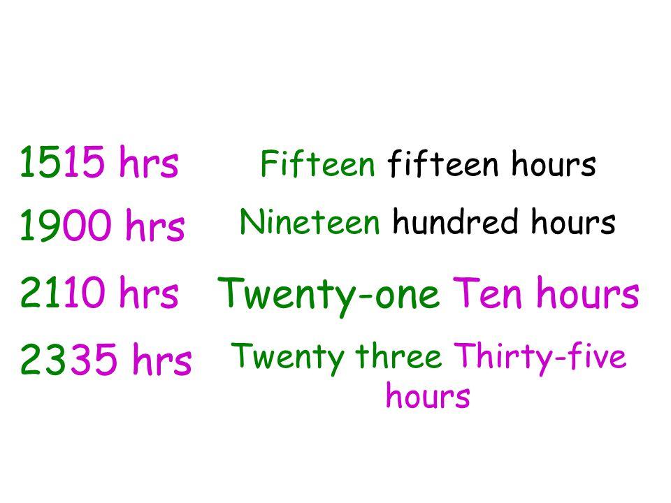 1900 hrs Nineteen hundred hours 2110 hrsTwenty-one Ten hours 2335 hrs Twenty three Thirty-five hours 1515 hrs Fifteen fifteen hours