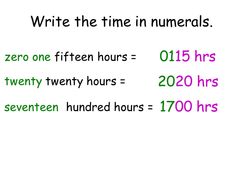 Write the time in numerals. zero one fifteen hours = twenty twenty hours = seventeen hundred hours = 0115 hrs 2020 hrs 1700 hrs