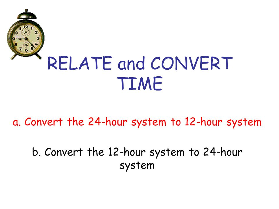 RELATE and CONVERT TIME a. Convert the 24-hour system to 12-hour system b. Convert the 12-hour system to 24-hour system