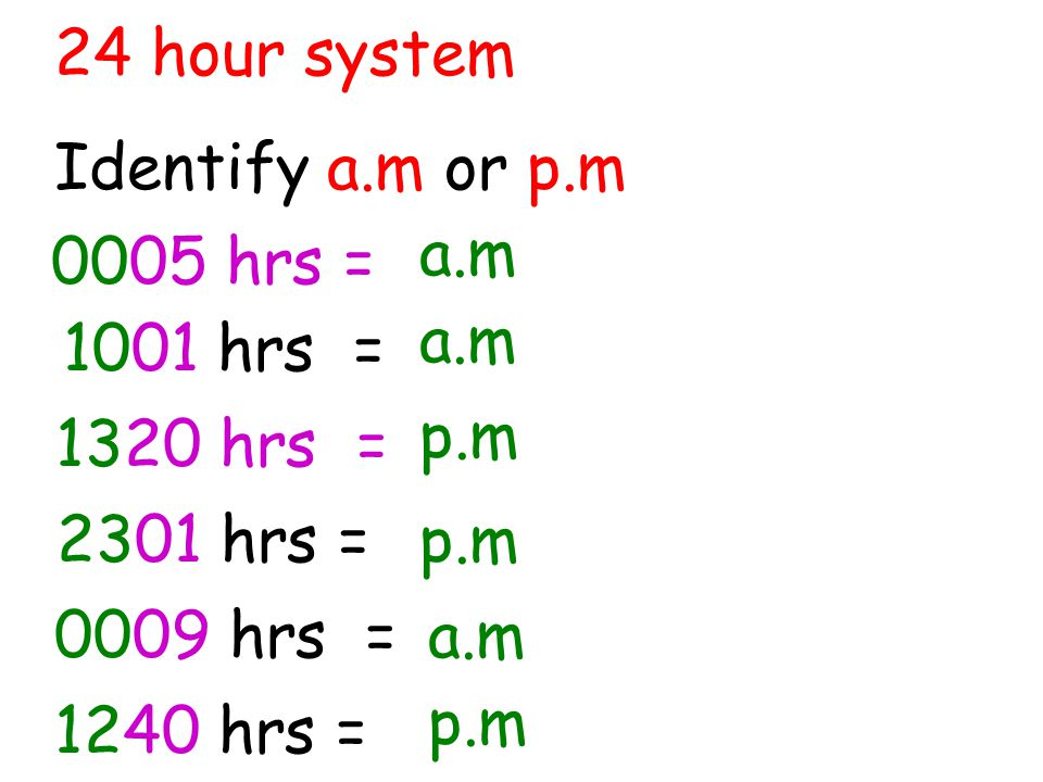 24 hour system Identify a.m or p.m 0005 hrs = 1001 hrs = 1320 hrs = 2301 hrs = 0009 hrs = 1240 hrs = a.m p.m a.m p.m
