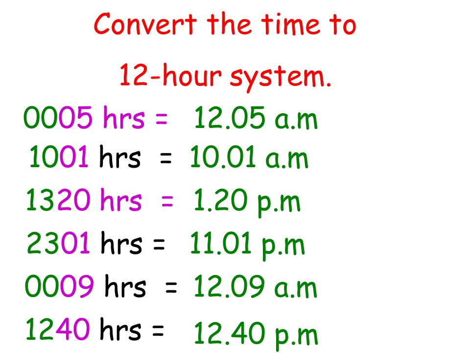 Convert the time to 12-hour system. 0005 hrs = 1001 hrs = 1320 hrs = 2301 hrs = 0009 hrs = 1240 hrs = 12.05 a.m 10.01 a.m 1.20 p.m 11.01 p.m 12.09 a.m