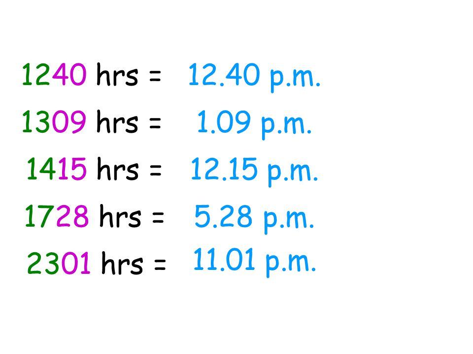 1240 hrs =12.40 p.m. 1309 hrs =1.09 p.m. 1415 hrs = 1728 hrs = 2301 hrs = 12.15 p.m. 5.28 p.m. 11.01 p.m.